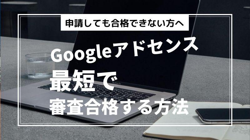 Googleアドセンスに最短で審査合格するコツ【申請しても合格できない方へ】